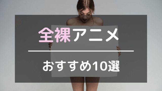 全裸アニメおすすめ10選
